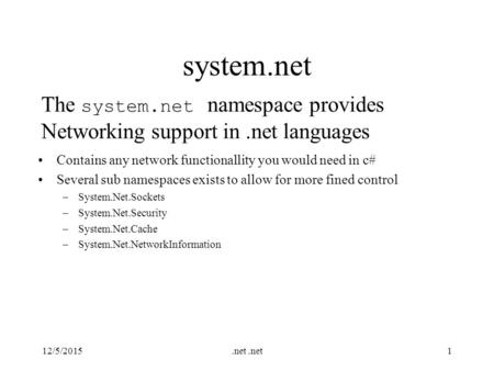 12/5/2015.net 1 system.net Contains any network functionallity you would need in c# Several sub namespaces exists to allow for more fined control –System.Net.Sockets.