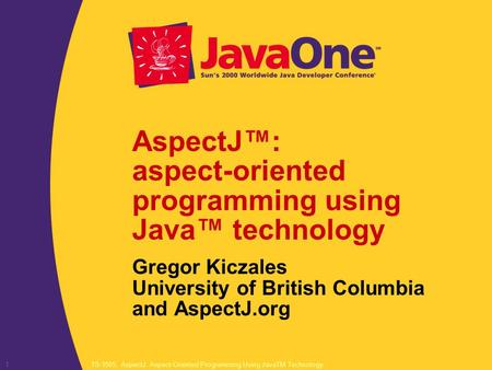 TS-1505, AspectJ: Aspect-<strong>Oriented</strong> <strong>Programming</strong> Using JavaTM Technology1 AspectJ™: aspect-<strong>oriented</strong> <strong>programming</strong> using Java™ technology Gregor Kiczales University.