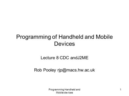 Programming Handheld and Mobile devices 1 Programming of Handheld and Mobile Devices Lecture 8 CDC andJ2ME Rob Pooley