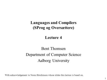 1 Languages and Compilers (SProg og Oversættere) Lecture 4 Bent Thomsen Department of Computer Science Aalborg University With acknowledgement to Norm.