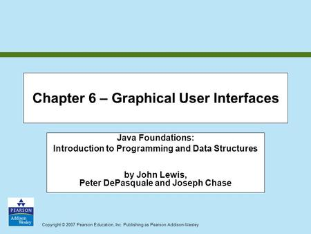 Copyright © 2007 Pearson Education, Inc. Publishing as Pearson Addison-Wesley Chapter 6 – Graphical User Interfaces Java Foundations: Introduction to Programming.