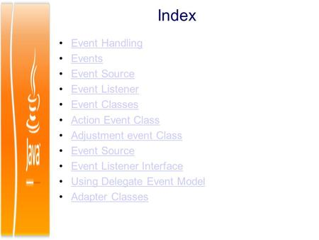 Index Event Handling Events Event Source Event Listener Event Classes Action Event Class Adjustment event Class Event Source Event Listener Interface Using.