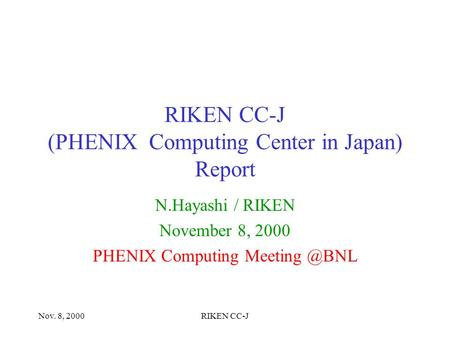 Nov. 8, 2000RIKEN CC-J RIKEN CC-J (PHENIX Computing Center in Japan) Report N.Hayashi / RIKEN November 8, 2000 PHENIX Computing