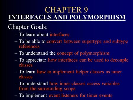CHAPTER 9 INTERFACES AND POLYMORPHISM Chapter Goals: –To learn about interfaces –To be able to convert between supertype and subtype references –To understand.