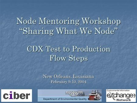 "Node Mentoring Workshop ""Sharing What We Node"" CDX Test to Production Flow Steps New Orleans, Louisiana February 9-10, 2004."