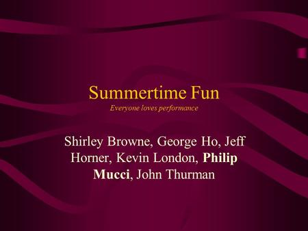 Summertime Fun Everyone loves performance Shirley Browne, George Ho, Jeff Horner, Kevin London, Philip Mucci, John Thurman.