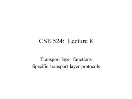 1 CSE 524: Lecture 8 Transport layer functions Specific transport layer protocols.