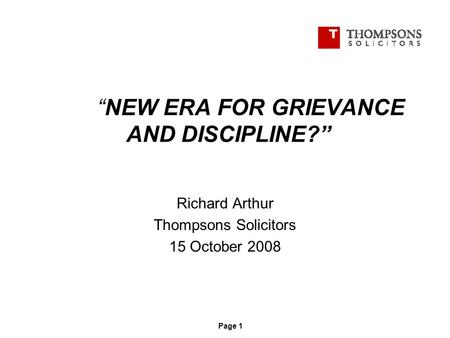"""NEW ERA FOR GRIEVANCE AND DISCIPLINE?"" Richard Arthur Thompsons Solicitors 15 October 2008 Page 1."
