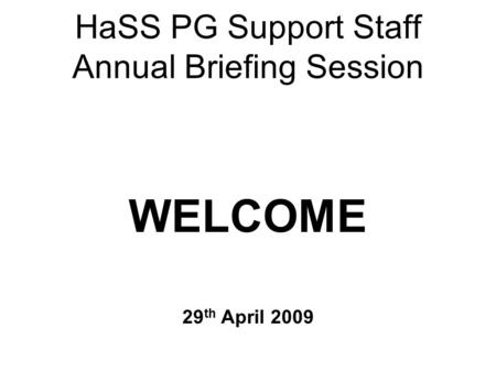 HaSS PG Support Staff Annual Briefing Session WELCOME 29 th April 2009.