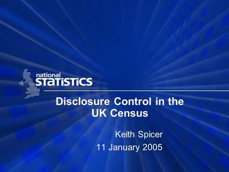 Disclosure Control in the UK Census Keith Spicer 11 January 2005.
