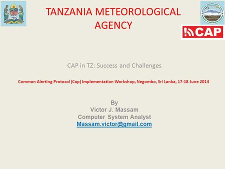 TANZANIA METEOROLOGICAL AGENCY CAP in TZ: Success and Challenges Common Alerting Protocol (Cap) Implementation Workshop, Negombo, Sri Lanka, 17-18 June.