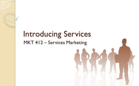 Introducing Services MKT 412 – Services Marketing.