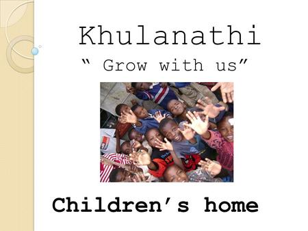"Khulanathi ""grow with us"" Children's home Khulanathi "" Grow with us"""