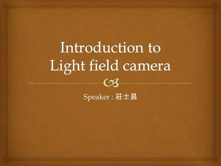 Speaker : 莊士昌.  1. What is light field?    5-D plenoptic function 4-D plenoptic function 1. What is light field?