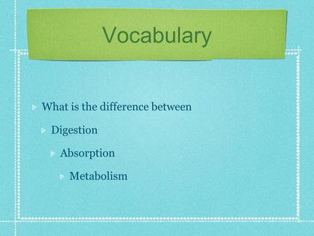 Vocabulary What is the difference between Digestion Absorption Metabolism.