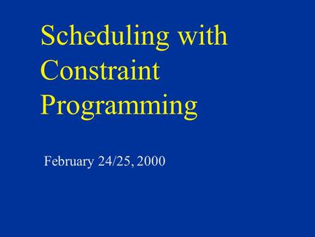 Scheduling with Constraint Programming February 24/25, 2000.