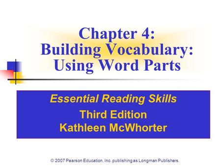 © 2007 Pearson Education, Inc. publishing as Longman Publishers. Chapter 4: Building Vocabulary: Using Word Parts Essential Reading Skills Third Edition.