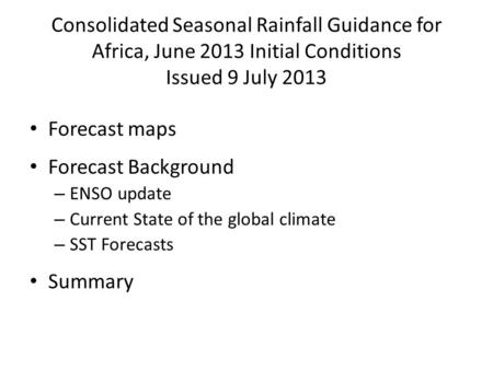 Consolidated Seasonal Rainfall Guidance for Africa, June 2013 Initial Conditions Issued 9 July 2013 Forecast maps Forecast Background – ENSO update – Current.