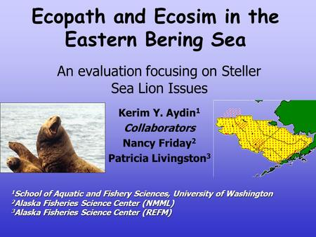 Ecopath and Ecosim in the Eastern Bering Sea An evaluation focusing on Steller Sea Lion Issues Kerim Y. Aydin 1 Collaborators Nancy Friday 2 Patricia Livingston.