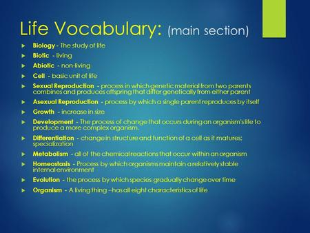 Life Vocabulary: (main section)  Biology - The study of life  Biotic - living  Abiotic - non-living  Cell - basic unit of life  Sexual Reproduction.