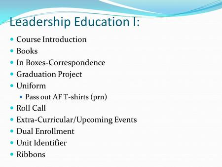 Leadership Education I: Course Introduction Books In Boxes-Correspondence Graduation Project Uniform Pass out AF T-shirts (prn) Roll Call Extra-Curricular/Upcoming.