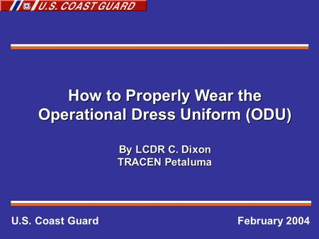 How to Properly Wear the Operational Dress Uniform (ODU) By LCDR C. Dixon TRACEN Petaluma U.S. Coast Guard February 2004.