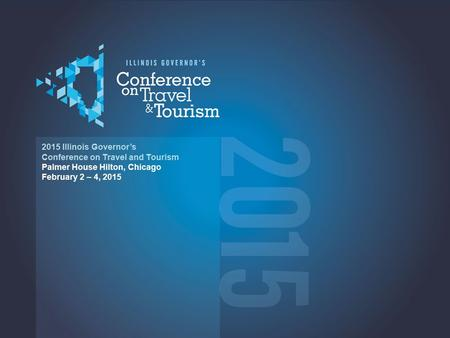 2015 2015 Illinois Governor's Conference on Travel and Tourism Palmer House Hilton, Chicago February 2 – 4, 2015.