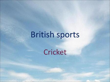 British sports Cricket. One of the most famous British games is cricket. It is often played at schools, colleges, universities and by club teams all over.
