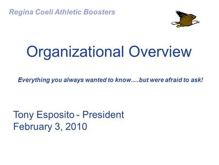 Organizational Overview Everything you always wanted to know….but were afraid to ask! Regina Coeli Athletic Boosters Tony Esposito - President February.