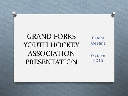 GRAND FORKS YOUTH HOCKEY ASSOCIATION PRESENTATION Parent Meeting October 2015.