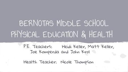BERNOTAS MIDDLE SCHOOL PHYSICAL EDUCATION & HEALTH P.E. Teachers:Heidi Keller, Matt Keller, Joe Komperda and John Krol Health Teacher: Nicole Thompson.