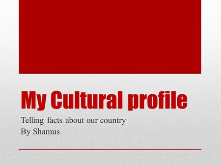 My Cultural profile Telling facts about our country By Shamus.