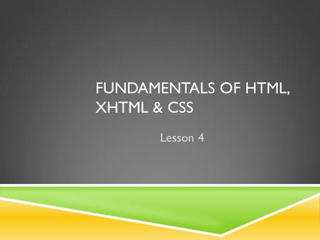 FUNDAMENTALS OF HTML, XHTML & CSS Lesson 4. THE OBJECTIVES -  In this lesson you will begin coding in HTML to provide the structure  You will learn.