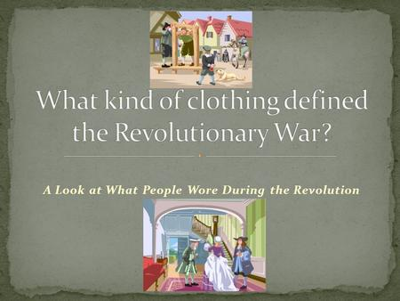 A Look at What People Wore During the Revolution.