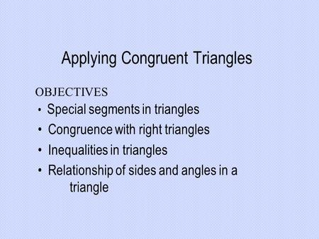 Applying Congruent Triangles Special segments in triangles Congruence with right triangles Inequalities in triangles Relationship of sides and angles in.