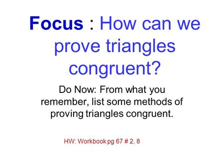 Focus : How can we prove triangles congruent? Do Now: From what you remember, list some methods of proving triangles congruent. HW: Workbook pg 67 # 2,
