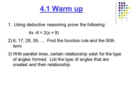 4.1 Warm up 1. Using deductive reasoning prove the following: 4x -6 = 2(x + 9) 2) 6, 17, 28, 39….. Find the function rule and the 50th term 3) With parallel.