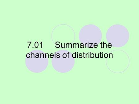 7.01Summarize the channels of distribution. What is distribution? The moving of or transferring the ownership of goods and services from the producer.