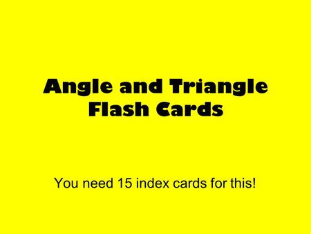 Angle and Triangle Flash Cards You need 15 index cards for this!