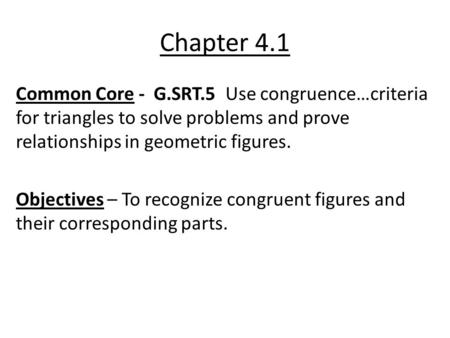 Chapter 4.1 Common Core - G.SRT.5 Use congruence…criteria for triangles to solve problems and prove relationships in geometric figures. Objectives – To.