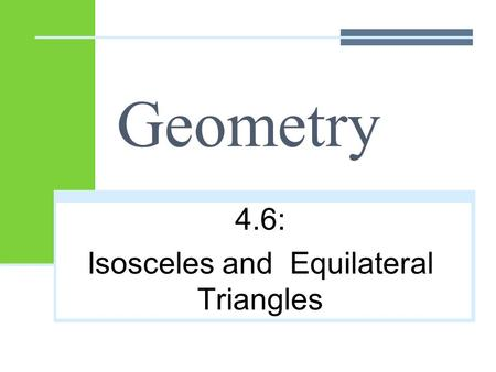 Geometry 4.6: Isosceles and Equilateral Triangles.