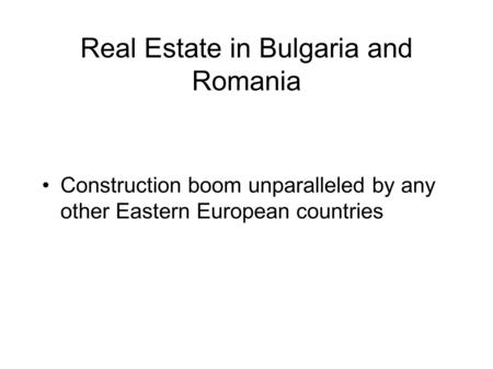 Real Estate in Bulgaria and Romania Construction boom unparalleled by any other Eastern European countries.