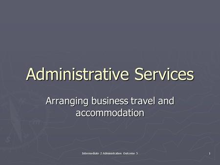 Intermediate 2 Administration Outcome 5 1 Administrative Services Arranging business travel and accommodation.