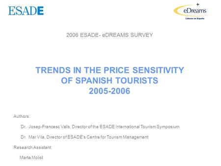 2006 ESADE- eDREAMS SURVEY TRENDS IN THE PRICE SENSITIVITY OF SPANISH TOURISTS 2005-2006 Authors: Dr. Josep-Francesc Valls, Director of the ESADE International.