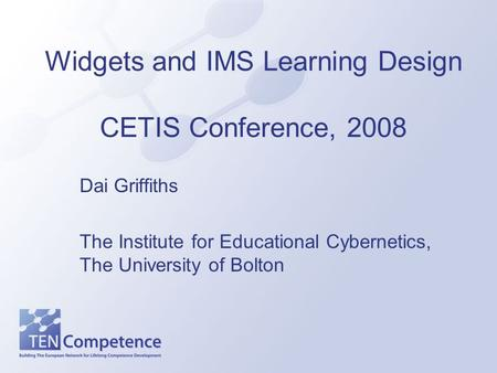 Widgets and IMS Learning Design CETIS Conference, 2008 Dai Griffiths The Institute for Educational Cybernetics, The University of Bolton.