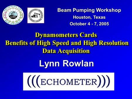 Dynamometers Cards Benefits of High Speed and High Resolution Data Acquisition Lynn Rowlan Beam Pumping Workshop Houston, Texas October 4 - 7, 2005.