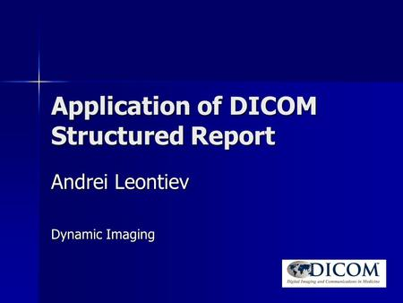 Application of DICOM Structured Report Andrei Leontiev Dynamic Imaging.