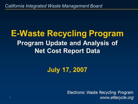 California Integrated Waste Management Board 1 E-Waste Recycling Program Program Update and Analysis of Net Cost Report Data July 17, 2007 Electronic Waste.