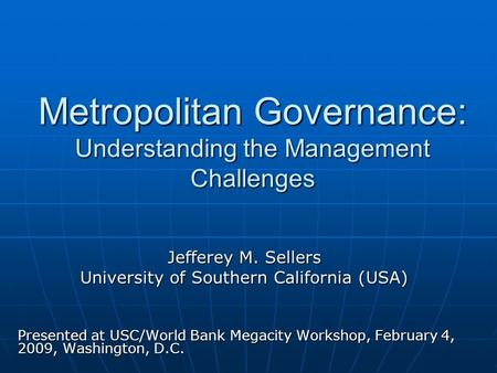 Metropolitan Governance: Understanding the Management Challenges Jefferey M. Sellers University of Southern California (USA) Presented at USC/World Bank.