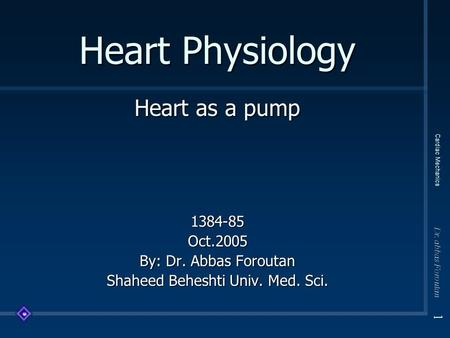 1 Dr. abbas Foroutan Cardiac Mechanics Heart Physiology Heart as a pump 1384-85Oct.2005 By: Dr. Abbas Foroutan Shaheed Beheshti Univ. Med. Sci.